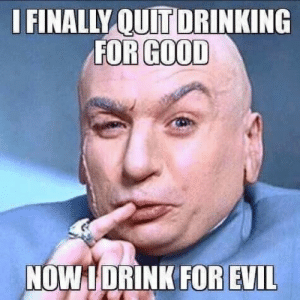 For Good: I FINALLY QUIT DRINKING  FOR GOOD  NOW 1 DRINK FOR EVIL