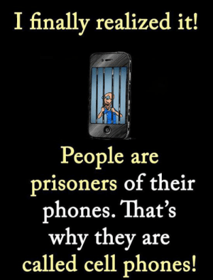 Girl Memes, Prisoners, and Cell Phones: I finally realized it!  People are  prisoners of their  phones. That's  why they are  called cell phones!