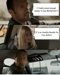 I may have misheard you there.. [C]: I finally saved enough  money to buy Battlefield 3  It's on Humble Bundle for  five dollars I may have misheard you there.. [C]
