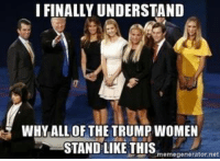 Tell them you found it at Rude and Rotten Republicans: I FINALLY UNDERSTAND  WHY ALL OF THE TRUMP WOMEN  STAND LIKE THIS  memegenerator,net Tell them you found it at Rude and Rotten Republicans
