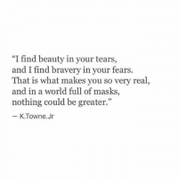 "very-real: ""I find beauty in your tears,  and I find braver  That is what makes you so very real  and in a world full of masks  nothing could be greater.""  y in your fears.  03  K.Towne.Jr"