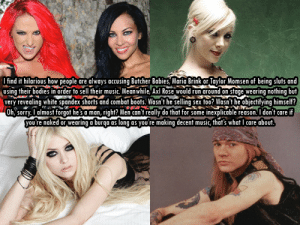 Bodies , Music, and Run: I find it hilarious how people are always accusing Butcher Babies, Maria Brink or Taylor Momsen of being sluts and  using their bodies in order to sell their music. Meanwhile, Axl Rose would run around on stage wearing nothing but  very revealing white spandex shorts and combat boots. Wasn't he selling sex too? Wasn't he objectifying himself?  Oh, sorry. I almost forgot he's a man, right? Men can't really do that for some inexplicable reason. I don't care if  you're naked or wearing a burqa as long as you're making decent music, that's what I care about. femalefrontedbandsconfessions:  12527I find it hilarious how people are always accusing Butcher Babies, Maria Brink or Taylor Momsen of being sluts and using their bodies in order to sell their music. Meanwhile, Axl Rose would run around on stage wearing nothing but very revealing white spandex shorts and combat boots. Wasn't he selling sex too? Wasn't he objectifying himself? Oh, sorry. I almost forgot he's a man, right? Men can't really do that for some inexplicable reason. I don't care if you're naked or wearing a burqa as long as you're making decent music, that's what I care about.