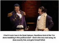 Ironic, Memes, and Quiet: I find it ironic how in Its Quiet Uptown, Hamiltons kind of like m  done meddling in this political stuff. And in the verynext song, he  does exactly that, and gets himself killed.
