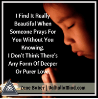 Beautiful, Love, and Memes: I Find It Really  Beautiful When  Someone Prays For  You Without You  Knowing  I Don't Think There's  Any Form Of Deeper  Or Purer Love.  Zane Baker | Ualhallamind.com <3