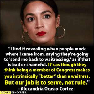 "BRAVO!!!  Follow Occupy Democrats for more!: ""I find it revealing when people mock  where I came from, saying they're goin<g  to 'send me back to waitressing,' as if that  is bad or shameful. It's as though they  think being a member of Congress makes  you intrinsically ""better"" than a waitress.  But our job is to serve, not rule.""  Alexandria Ocasio-Cortez  OCCUPY  DEMOCRATS BRAVO!!!  Follow Occupy Democrats for more!"