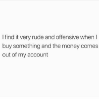 Memes, Money, and Rude: I find it very rude and offensive whenI  buy something and the money comes  out of my account Y tho??🙄😒