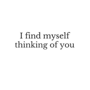 thinking of you: I find myself  thinking of you