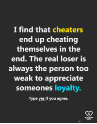Cheating: I find that cheaters  end up cheating  themselves in the  end. The real loser Is  always the person too  weak to appreciate  someones loyalty.  Type yes if you agree.  RO  QUOTE