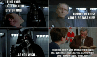 """Love, Memes, and I Love You: I FIND YOUR  LACKOFFAITH  DISTURBING  ENOUGH OFTHIS!  VADER, RELEASE HIM!  THAT DAY, TARKIN WAS AMAZED TO DISCOVER  THAT WHEN VADER WAS SAYING, """"AS YOU WISH  WHAT HEMEANTWAS, """"I LOVE YOU  AS YOU WISH.."""