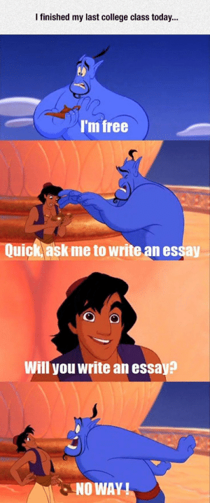College, Free, and Quotes: I finished my last college class today...  I'm free  Quick ask me to write an essay  Will you write an essay?  NO WAY 31 Short Inspirational Quotes And Short Inspirational Sayings 28