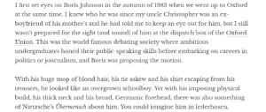 Nietsche's Übermensch is about discarding Christian morals and having a will to power, not about pure aryan skull shapes. I believe what Toby Young is thinking about is Hitler's Übermensch.: I first set eyes on Boris Johnson in the autumn of 1983 when we went up to Oxford  at the same time. I knew who he was since my uncle Christopher was an ex  boyfriend of his mother's and he had told me to keep an eye out for him, but I still  wasn't prepared for the sight (and sound) of him at the dispatch box of the Oxford  Union. This was the world famous debating society where ambitious  undergraduates honed their public-speaking skills before embarking on careers in  politics or journalism, and Boris was proposing the motion  With his huge mop of blond hair, his tie askew and his shirt escaping from his  trousers, he looked like an overgrown schoolboy. Yet with his imposing physical  build, his thick neck and his broad, Germanic forehead, there was also something  of Nietzsche's Übermensch about him. You could imagine him in lederhosen Nietsche's Übermensch is about discarding Christian morals and having a will to power, not about pure aryan skull shapes. I believe what Toby Young is thinking about is Hitler's Übermensch.
