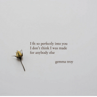 Into You: I fit so perfectly into you  I don't think I was made  for anybody else  gemma troy