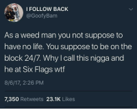 Blackpeopletwitter, Life, and Weed: I FOLLOW BACK  @GoofyBam  As a weed man you not suppose to  have no life. You suppose to be on the  block 24/7. Why I call this nigga and  OC  he at Six Flags wtf  8/6/17, 2:26 PM  7,350 Retweets 23.1K Likes <p>24/7, 365 (via /r/BlackPeopleTwitter)</p>