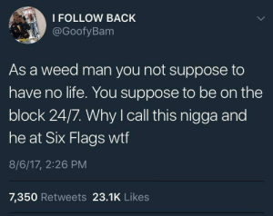 Dank, Life, and Memes: I FOLLOW BACK  @GoofyBam  As a weed man you not suppose to  have no life. You suppose to be on the  block 24/7. Why I call this nigga and  he at Six Flags wtf  8/6/17, 2:26 PM  7,350 Retweets 23.1K Likes 24/7, 365 by WearyDefinition FOLLOW HERE 4 MORE MEMES.
