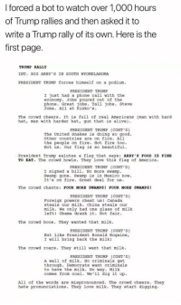 Alive, America, and Beautiful: I forced a bot to watch over 1,000 hours  of Trump rallies and then asked it to  write a Trump rally of its own. Here is the  first page  TRUMP RALLY  INT. BIG ARBY S IN SOUTH WYOMKLAHOMA  PRESIDENT TRUMP forces himself on a podium  PRESIDENT TRUME  I just had a phone call with the  economy. Jobs poured out of the  phone. Great jobs. Tall jobs. Steve  Jobs. All at Kinko's.  The crowd cheers. It is full of real Americans (man with hard  hat, man with harder hat, gun that is alive)  PRESIDENT TRUMP (CONT D)  The United Snakes is doing so good  other countries are on fire. All  the people on fire. Hot fire too  Not us. Our flag is so beautiful  President Trump salutes a flag that says ARBY' S FOOD IS FINIE  TO EAT. The crowd howls. They love this flag of America  PRESIDENT TRUMP (CONT'D)  I signed a bill. No more swamp  Swamp gone. Swamp is in Mexico now.  It's on fire. Great deal for us  The crowd chants: FOUR MORE SWAMPS! FOUR MORE SWAMPS!  PRESIDENT TRUMP (CONT D)  Foreign powers cheat us! Canada  steals our milk. China steals our  milk. We only had one glass of milk  left! Obama drank it. Not fair  The crowd boos. They wanted that milk.  PRESIDENT TRUMP (CONT D)  But like President Ronald Rogaine,  I will bring back the milk!  The crowd roars. They still want that milk  PRESIDENT TRUMP (CONT D)  A wall of milk. No criminals get  through. Democrats want criminals  to have the  comes from coal. We'll dig it up  milk. No way. Mi  lk  All of the words are mispronounced. The crowd cheers. They  hate pronunciations. They love milk. They start digging