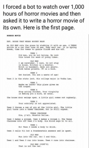 College, Hockey, and Monster: I forced a bot to watch over 1,000  hours of horror movies and then  asked it to write a horror movie of  its own. Here is the first page.  HORROR MOVIE  EXT. HOUSE THAT WEARS HOCKEY MASK  An OLD MAN cuts the grass by stabbing it with an axe. 4 TEENS  arrive in a car that runs on sex. They exit car. It is Spring  Break, time for teens to guzzle fluids and die off  TEEN 1  Old man, you do not belong. We rent  week  young times  this hous  OLD MAN  I am caretaker. I care. Do not stay  Kitchen is a monster  witch is basement. Beds are ghosts.  sink hates priests. TV is a book  TEEN 2  Get buried. You are a waste of age!  Teen 2 is the state jerk. His college major is Vodka Law  TEEN 3  Maybe we leave? This place gives me  the crepes  TEEN 4  Stop acting chicken Your virginity  is making you a bird, as usual.  The house door swings open. A little girl comes out orphanly  TEEN 2  Your sobriety is not appreciated  Teen 2 throws a can of gin at the little girl. The little  girl turns into a TEXAS CHAINSAW, but is still orphan  TEXAS CHAINSAW  Die, y'al1. Houston Dallas.  Teen 3 makes a scream. Teen 4 makes a Scream 2. The Texas  Chainsaw cuts off Teen 2's body. His blood says hi to al1  TEEN 1  No! Teen 2 needs a body to drink  Teen 3 cal1s 911 but a Frankenstein answers and is upset  OLD MAN  Run into the car. Go! I end this  Teen 1 and Teen 3 run into house. Teen 4 runs into chainsaw.  OLD MAN (CONT'D)  That is not the car. The Self Wrote Horror Movie