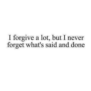 https://iglovequotes.net/: I forgive a lot, but I never  forget what's said and done https://iglovequotes.net/