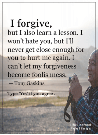 <3 #LifeLearnedFeelings: I forgive,  but I also learn a lesson. I  won't hate you, but I'll  never get close enough for  you to hurt me again. I  can't let my forgiveness  become foolishness  Tony Gaskins  Type 'Yes' if you agree  Life Learned  Fe e ling s <3 #LifeLearnedFeelings