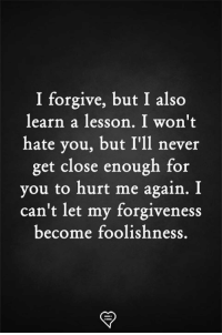 Memes, Forgiveness, and Never: I forgive, but I also  learn a lesson. I won't  hate you, but I'll never  get close enough for  you to hurt me again. I  can't let my forgiveness  become foolishness.