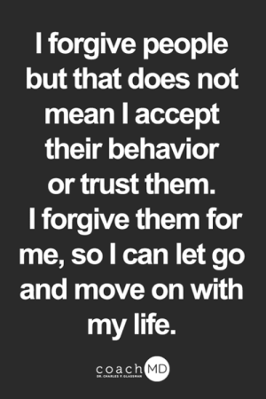 Life, Memes, and Mean: I forgive people  but that does not  mean I accept  their behavior  or trust them.  I forgive them for  me, so l can let go  and move on with  my life.  coach MD  DR. CHARLES F.GLASSMAN <3