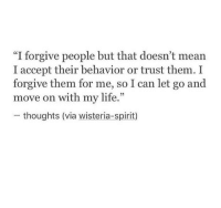 """Life, Mean, and Spirit: """"I forgive people but that doesn't mean  I accept their behavior or trust them. I  forgive them for me, so I can let go and  move on with my life.""""  - thoughts (via wisteria-spirit)  05"""