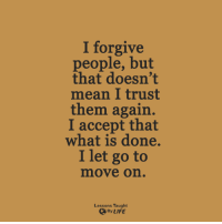 <3: I forgive  people, but  that doesn't  mean trust  them again.  I accept that  what is done.  I let go to  mmove on  Lessons Taught  By LIFE <3