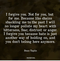 Heart, Quotes, and Fear: I forgive you. Not for you, but  for me. Because like chains  shackling me to the past I will  no longer pollute my heart with  bitterness, fear, distrust or anger.  I forgive you because hate is just  another way of holding on, and  you don't belong here anymore.  Beau Taplin.  wordables. Like us at Wordables for more quotes <3
