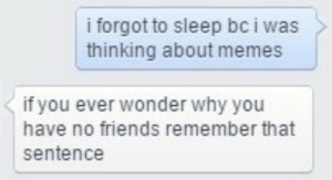 Friends, Memes, and Sleep: i forgot to sleep bc i was  thinking about memes  if you ever wonder why you  have no friends remember that  sentence