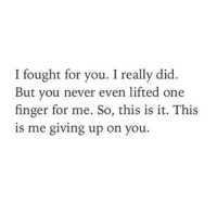 Never, One, and Did: I fought for you. I really did.  But you never even lifted one  finger for me. So, this is it. This  is me giving up on you.