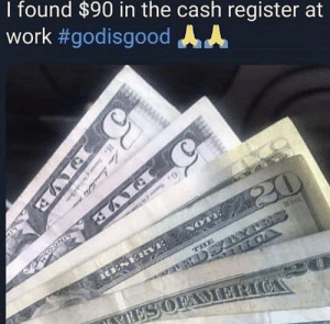 Dank, Work, and 🤖: I found $90 in the cash register at  work #godisgood AA
