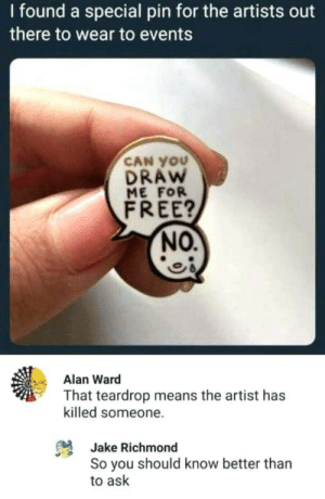 ward: I found a special pin for the artists out  there to wear to events  CAN YOU  DRAW  ME FOR  FREE?  NO.  Alan Ward  That teardrop means the artist has  killed someone.  Jake Richmond  So you should know better than  to ask