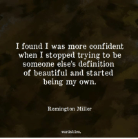 Beautiful, Definition, and Quotes: I found I was more confident  when I stopped trying to be  someone else's definition  of beautiful and started  being my own.  Remington Miller  wordables. Like us at Wordables for more quotes <3