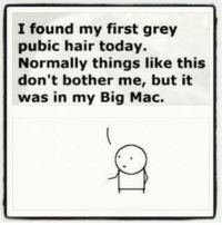 ~Beast~: I found my first grey  pubic hair today.  Normally things like this  don't bother me, but it  was in my Big Mac. ~Beast~