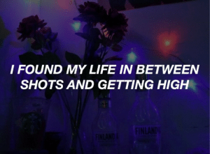 Life, Tumblr, and Blog: I FOUND MY LIFE IN BETWEEN  SHOTS AND GETTING HIGH top-lyrics:bright // zayn
