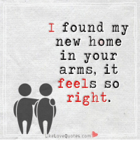 Memes, 🤖, and New Home: I found my  new home  in your  arms, it  feels so  Y right  Like Love Quotes.com Thank you for coming into my life...