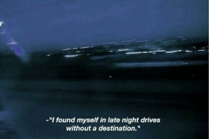 "found myself: -""I found myself in late night drives  without a destination."""