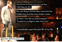 "Life, New York, and Saw: I found out on Fiverr.com you can buy  1000 likes for $5  The only thing is that the likes come from the  Middle East and they have Arabic names.  So when I saw that my friend tweeted  ""Excited for my flight to New York City!""  immediately spent the best $5 of my life.  Twitter @RichardSarvate this made me blow air out of my nose"