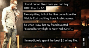 """Life, New York, and Saw: I found out on Fiverr.com you can buy  1000 likes for $5.  The only thing is that the likes come from the  Middle East and they have Arabic names.  So when I saw that my friend tweeted   """"Excited for my flight to New York City!""""...,    immediately spent the best $5 of my life. Stolen"""
