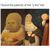 "Why Tho: I found the parents of the ""y tho"" kid  ho"