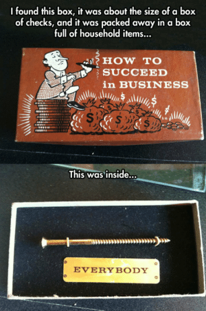 lolzandtrollz:  An Old Box And Its Contents: I found this box, it was about the size of a box  of checks, and it was packed away in a box  full of household items...  HOW TO  SUCCEED  in BUSINESS  This was inside...  EVERYBODY lolzandtrollz:  An Old Box And Its Contents