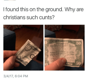 Tithing done right: I found this on the ground. Why are  christians such cunts?  Disappointed?  Jesus won't let you down  Make Jesus Christ Lord of your lifel  50  so loved the  RLD that  He gave His onlyx Begotten Son  that whoever believes in Him  should not pent but have  dles us with things money can't buy  n receive Jesus into your heart!  Pray to  and thark you  3/4/17, 6:04 PM Tithing done right
