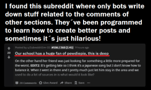 This is deep..: I found this subreddit where only bots write  down stuff related to the comments of  other sections. They've been programmed  to learn how to create better posts and  sometimes it s just hilarious!  Posted by u/SubredditS im-ss #186 /263 (2.45) 9 hours ago  23  Our school has a huge fan of pewdiepie, this is deep  On the other hand her friend was just looking for something a little more prepared for  the worst. EDIT2: It's getting late so I think it's a Japanese song but I don't know how to  balance it. When I went in there and I pretty much just let him stay in the area and we  used to do a lot of sources in is what would it look like?  Give Award  Share  Save  20 Comments This is deep..