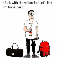 Fam, Memes, and Wshh: I fuck with the vision fam let's linlk  I'm tryna build  岌  . Tag someone who says this 😂👇 WSHH