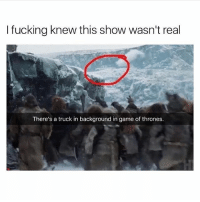 Fucking, Game of Thrones, and Game: I fucking knew this show wasn't real  There's a truck in background in game of thrones. 🤣😂🤣😂