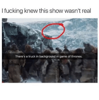 Fucking, Game of Thrones, and Memes: I fucking knew this show wasn't real  There's a truck in background in game of thrones. @madeinpoortaste is hilarious 😂🔥