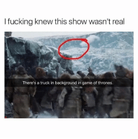 Fucking, Game of Thrones, and Instagram: I fucking knew this show wasn't real  There's a truck in background in game of thrones. If you're not following @pubity you might as well delete instagram 😂