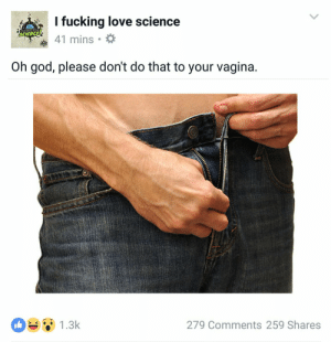 Fucking, God, and Love: I fucking love science  41 mins  FUCKING  SCIEND  Oh god, please don't do that to your vagina.  1.3k  279 Comments 259 Shares https://t.co/6a79HbZb52