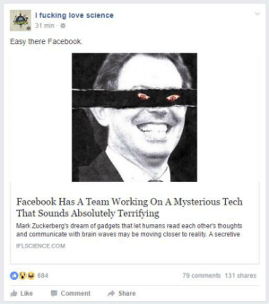 https://t.co/v00EeKQNna: I fucking love science  5pece  31 min  Easy there Facebook  Facebook Has A Team Working On A Mysterious Tech  That Sounds Absolutely Terrifying  Mark Zuckerberg's dream of gadgets that let humans read each other's thoughts  and communicate with brain waves may be moving closer to reality. A secretive  IFLSCIENCE.COM  684  79 comments 131 shares  Comment  Like  Share https://t.co/v00EeKQNna