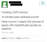 Peering: I fucking LOVE science.  is handed peer reviewed journal*  Haha nonono I meant CGl pictures of  space with misattributed quotes as  captions  12/17/14, 12:55  Haha nonono I meant CGil pictures of  13.4K RETWEETS 17.1K FAVORITES