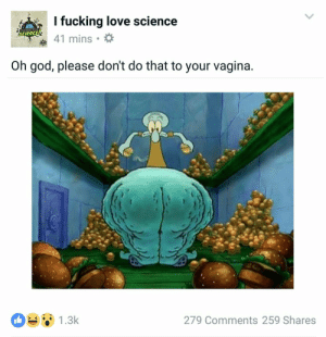 Fucking, God, and Love: I fucking love science  REICKING LOVE  SCIENCE  41 mins  Oh god, please don't do that to your vagina.  1.3k  279 Comments 259 Shares https://t.co/OmcZg8G136